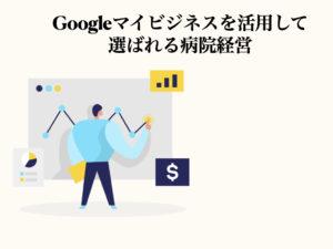 Googleマイビジネス活用して選ばれる病院になろう